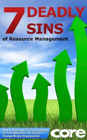 The 7 Deadly Sins of Resource Management: How to Find and Fix Costly Drains on Your Business and Create a Change-Ready Organization