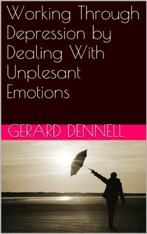 Working Through Depression  by  Dealing With Unplesant Emotions by Gerard Dennell