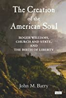 The Creation of the American Soul: Roger Williams, Church and State, and the Birth of Liberty