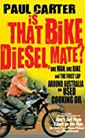 Is That Bike Diesel, Mate? : One Man, One Bike and the First Lap Around Australia on Used Cooking Oil