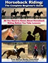 Horseback Riding: The Complete Beginner's Guide - All You Need To Know About Horseback Riding BEFORE Your Take Lessons!