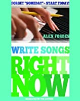 Write Songs Right Now: Forget Someday - Start Today!