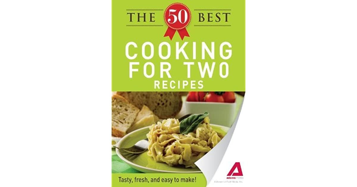 The 50 Best Cooking For Two Recipes Tasty Fresh And Easy To Make By Adams Media