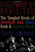 Highway 61 Revisited: The Tangled Roots of American Jazz, Blues, Rock, & Country Music: The Tangled Roots of American Jazz, Blues, Rock, and Country Music