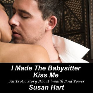 I Made The Babysitter Kiss Me (AN Erotic Story About Wealth And Power)