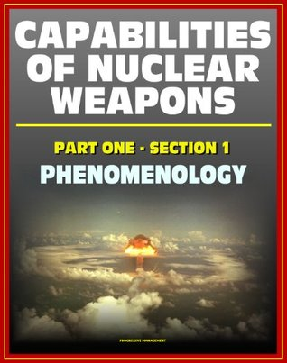 Capabilities of Nuclear Weapons - Defense Nuclear Agency Effects Manual Number One, Part One, Section One, Phenomenology - Blast, Thermal Radiation, EMP (Effects of Nuclear Weapons Series)