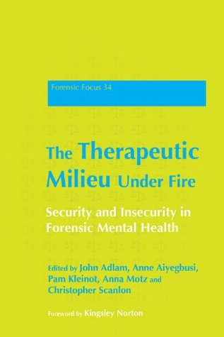 The Therapeutic Milieu Under Fire: Security and Insecurity in Forensic Mental Health (Forensic Focus)