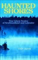 Haunted Shores: True Ghost Stories of Newfoundland and Labrador