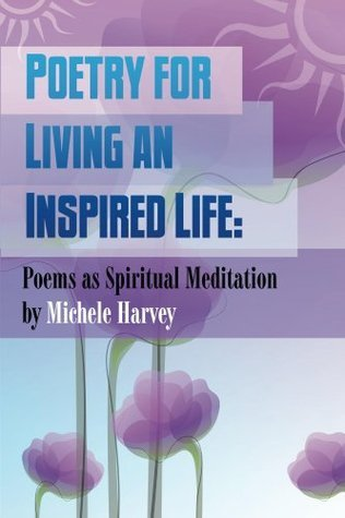 Poetry for Living an Inspired Life: Poems as Spiritual Meditation  by  Michele  Harvey