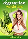 Vegetarian Weight Loss Diet - Healthy Low Fat Lifestyle (Vegetarian Diet Cookbooks Recipes Collection)