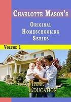 Charlotte Mason's Original Homeschooling Series Volume 1 - Home Education