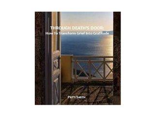 Through Death's Door:  How To Transform Grief Into Gratitude