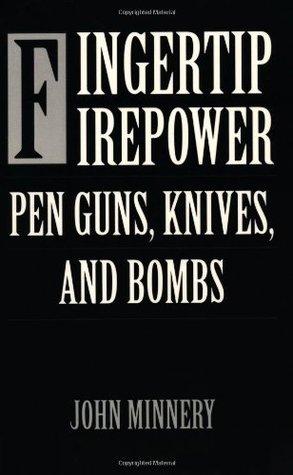 Fingertip Firepower: Pen Guns, Knives, and Bombs: Pen Guns, Knives and Bombs
