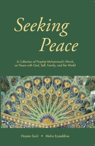 Seeking Peace: A Collection of Prophet Muhammad's Words on Peace with God, Self, Family and the World