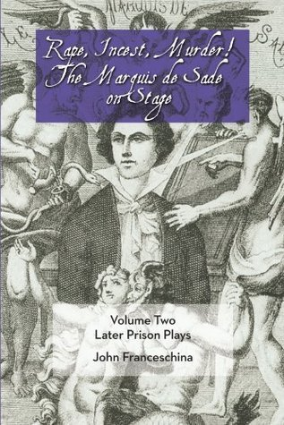 Rape, Incest, Murder! the Marquis de Sade on Stage Volume Two: Later Prison Plays