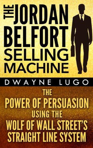 The Jordan Belfort Selling Machine: The Power of Persuasion Using the Wolf of Wall Street's Straight Line System