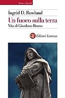 Un fuoco sulla terra: Vita di Giordano Bruno