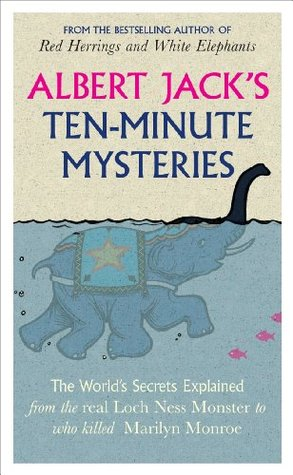 Albert Jack's Ten-minute Mysteries: The World's Secrets Explained, from the Real Loch Ness Monster to Who Killed Marilyn Monroe