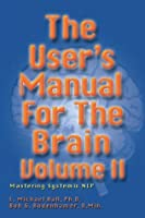 The User's Manual for the Brain Volume II: Mastering systematic NLP: Vol 2