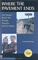 Where the Pavement Ends: One Woman's Bicycle Trip Through Mongolia, China & Vietnam: One Women's Bicycle Trip Through Mongolia, China and Vietnam
