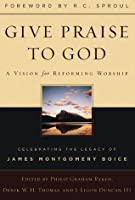 Give Praise to God: A Vision for Reforming Worship : Celebrating the Legacy of James Montgomery Boice