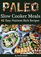 Paleo Slow Cooker Meals: 45 Easy Nutrient-Rich Slow Cooker Recipes