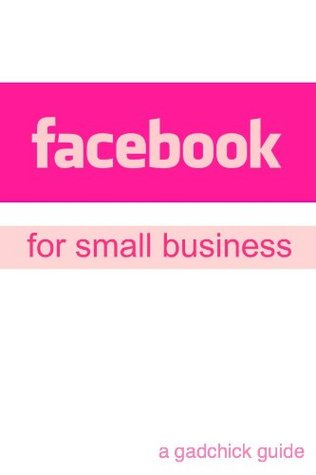 Facebook for Small Business: A Beginners Guide Setting Up a Facebook Page and Advertising Your Business GadChick
