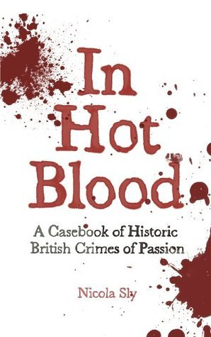 In Hot Blood  A Casebook of Historic British Crimes of Passion