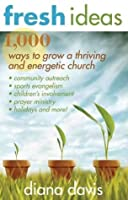 Fresh Ideas: 1,000 Ways to Grow a Thriving and Energetic Church