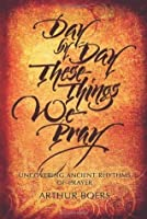 Day by Day These Things We Pray: Uncovering Ancient Rhythms of Prayer