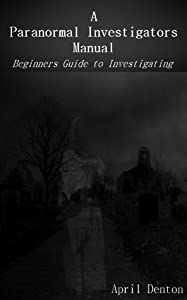 A Paranormal Investigators Manual ~ Beginners Guide to Investigating
