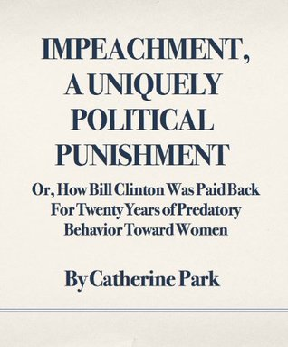 Impeachment, A Uniquely Political Punishment: Or, How Bill Clinton Was Paid Back For Twenty Years of Predatory Behavior Toward Women