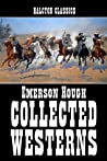 The Collected Westerns of Emerson Hough (Unexpurgated Edition) (Halcyon Classics)