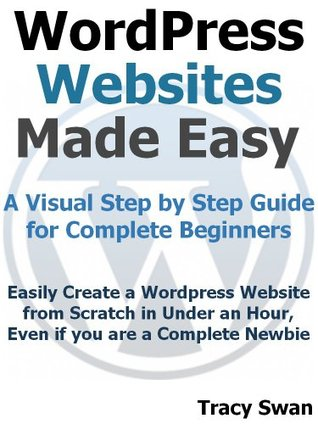 WordPress Websites Made Easy - A Visual Step by Step Wordpress Guide for Complete Beginners (WordPress Made Easy)