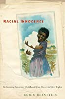 Racial Innocence: Performing Childhood and Race from Slavery to Civil Rights (America and the Long 19th Century)