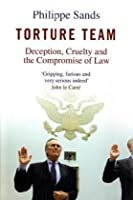 Torture Team: An Investigation Into Deception Cruelty And The Compromise Of Law