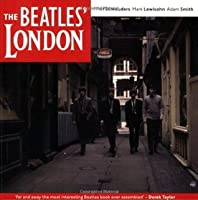 The Beatles' London: A Guide to 467 Beatles Sites in and Around London. Piet Schreuders, Mark Lewisohn, Adam Smith