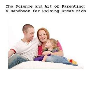 The Science and Art of Parenting: A Handbook for Raising Great Kids