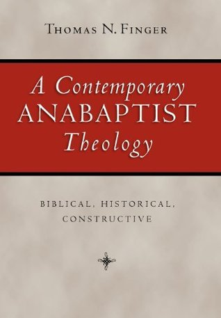 A Contemporary Anabaptist Theology: Biblical, Historical, Constructive