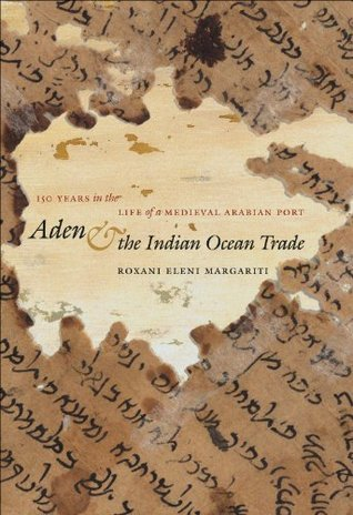 Aden and the Indian Ocean Trade: 150 Years in the Life of a Medieval Arabian Port Roxani Eleni Margariti