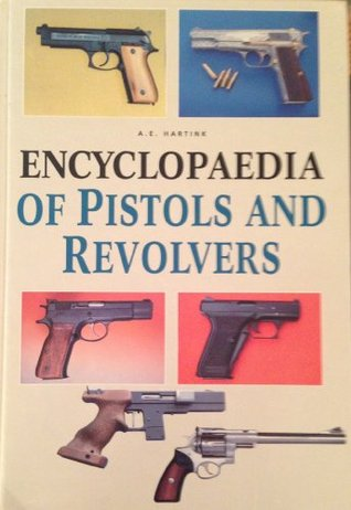 The Complete Encyclopedia of Pistols and Revolvers by A E