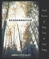 Ecoshamanism : Sacred Practices of Unity, Power and Earth Healing