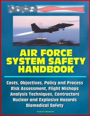 Air Force System Safety Handbook - Costs, Objectives, Policy and Process, Risk Assessment, Flight Mishaps, Analysis Techniques, Contractors, Nuclear and Explosive Hazards, Biomedical Safety