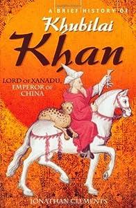 A Brief History Of Khubilai Khan: Lord Of Xanadu, Emperor Of China