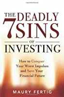 The Seven Deadly Sins of Investing: How to Conquer Your Worst Impulses and Save Your Financial Future