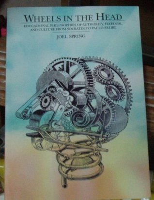 Wheels in the Head: Educational Philosophies of Authority, Freedom, and Culture from Socrates to Paulo Freire