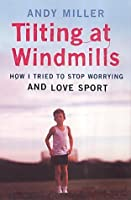 Tilting At Windmills: How I Tried To Stop Worrying And Love Sport