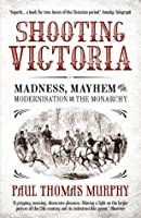 Shooting Victoria: Madness, Mayhem, and the Modernisation of the British Monarchy