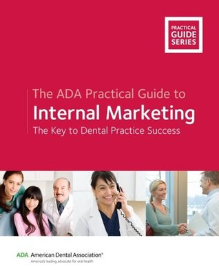 The ADA Practical Guide to Internal Marketing: The Key To Dental Practice Success