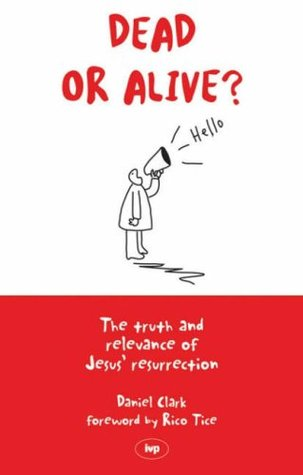 Dead Or Alive?: The Truth And Relevance Of Jesus' Resurrection